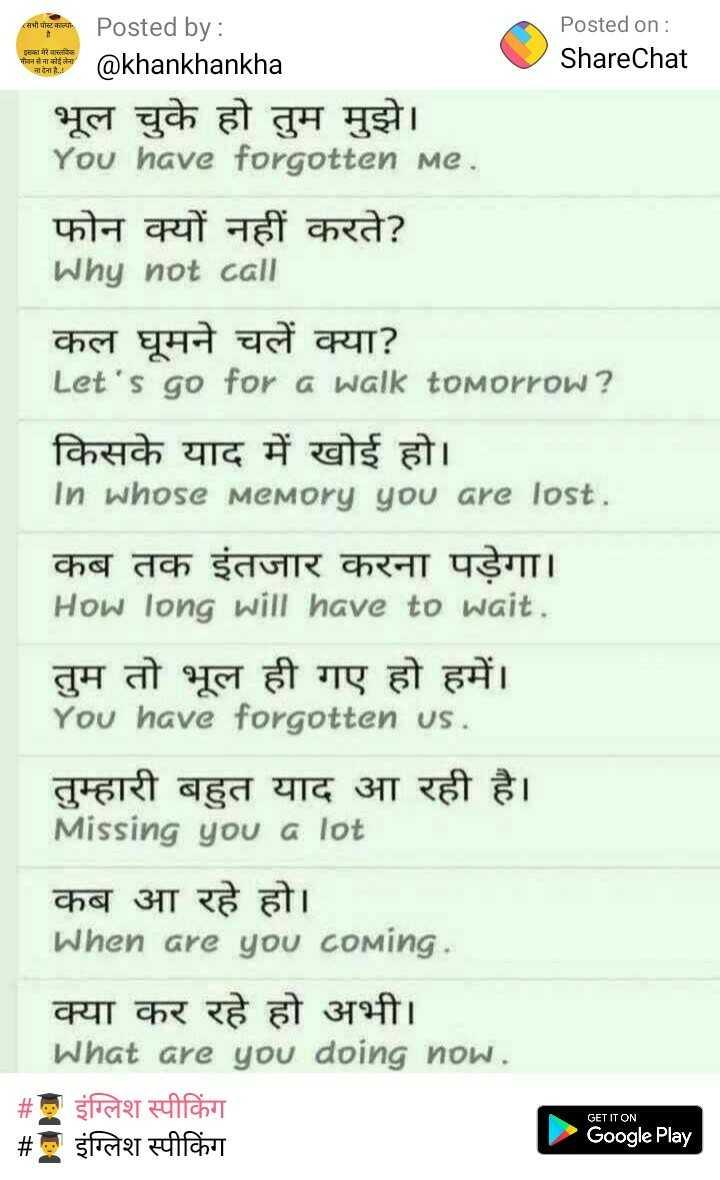 👨🎓 इंग्लिश स्पीकिंग - इसका मेरे वास्तविक गोलन से नाबाद जादेना है . . Posted by : Posted on : @ khankhankha ShareChat भूल चुके हो तुम मुझे । You have forgotten me . फोन क्यों नहीं करते ? Why not call कल घूमने चलें क्या ? Let ' s go for a walk tomorrow ? किसके याद में खोई हो । in whose memory you are lost . कब तक इंतजार करना पड़ेगा । How long will have to wait . तुम तो भूल ही गए हो हमें । You have forgotten us . तुम्हारी बहुत याद आ रही है । Missing you a lot कब आ रहे हो । When are you coming . क्या कर रहे हो अभी । What are you doing now . # इंग्लिश स्पीकिंग # इंग्लिश स्पीकिंग Google Play GET IT ON - ShareChat