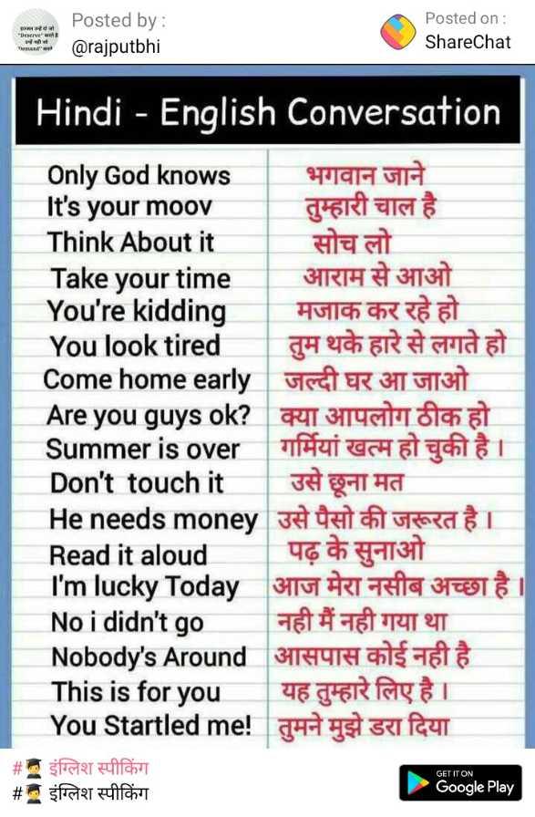 👨🎓 इंग्लिश स्पीकिंग - Posted by : @ rajputbhi Posted on : ShareChat Hindi - English Conversation Only God knows भगवान जाने It ' s your moov तुम्हारी चाल है Think About it सोच लो Take your time आराम से आओ You ' re kidding मजाक कर रहे हो You look tired तुम थके हारे से लगते हो Come home early जल्दी घर आ जाओ Are you guys ok ? क्या आपलोग ठीक हो Summer is over गर्मियां खत्म हो चुकी है । Don ' t touch it | उसे छूना मत Heneeds money उसे पैसो की जरूरत है । Read it aloud । पढ़ के सुनाओ I ' m lucky Today आज मेरा नसीब अच्छा है । No i didn ' t go नही मैं नही गया था Nobody ' s Around आसपास कोई नही है This is for you यह तुम्हारे लिए है । You Startled me ! तुमने मुझे डरा दिया # इंग्लिश स्पीकिंग # इंग्लिश स्पीकिंग GET IT ON Google Play - ShareChat