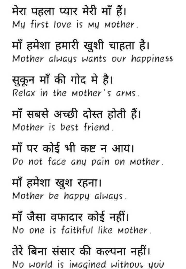 👨🎓 इंग्लिश स्पीकिंग - मेरा पहला प्यार मेरी माँ हैं । My first love is my mother . माँ हमेशा हमारी खुशी चाहता है । Mother always wants our happiness सकन माँ की गोद मे है । Relax in the mother ' s arms . माँ सबसे अच्छी दोस्त होती हैं । Mother is best friend . माँ पर कोई भी कष्ट न आय । Do not face any pain on mother . माँ हमेशा खुश रहना । Mother be happy always . माँ जैसा वफादार कोई नहीं । No one is faithful like mother . तेरे बिना संसार की कल्पना नहीं । No world is imagined without you - ShareChat
