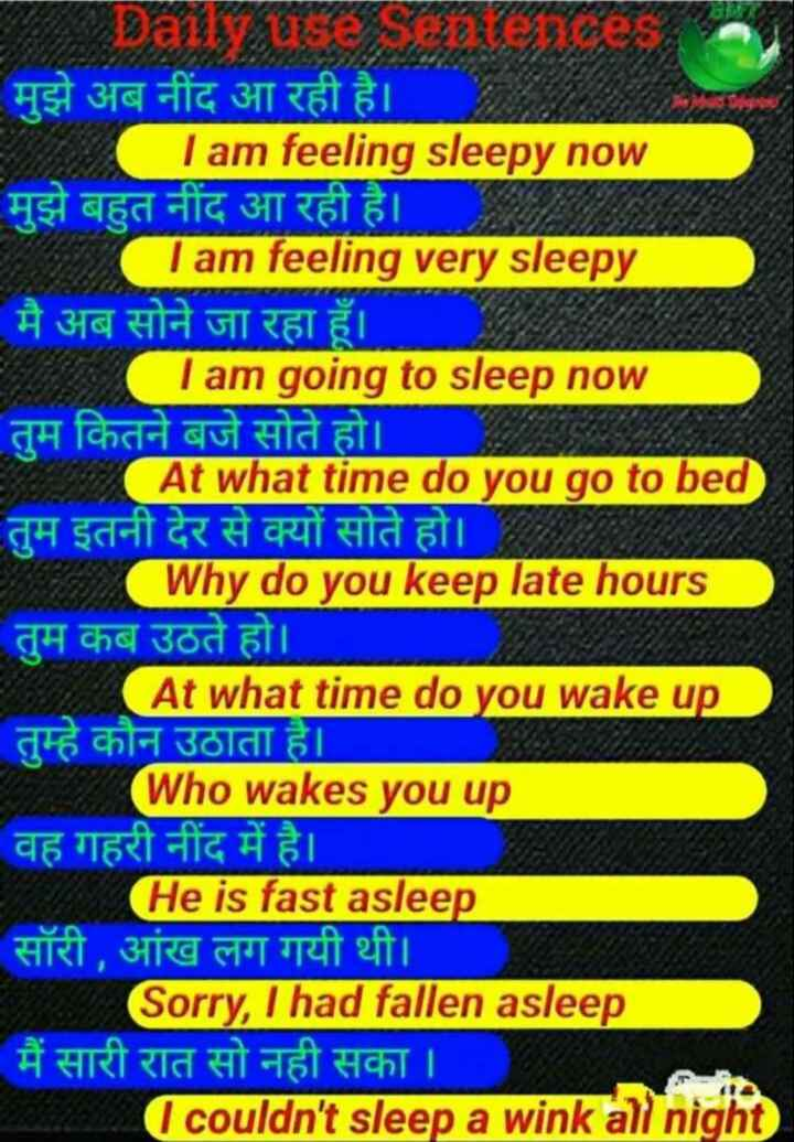 👨🎓 इंग्लिश स्पीकिंग - मुझे अब नींद आ रही है । I am feeling sleepy now मुझे बहुत नींद आ रही है । Tam feeling very sleepy मै अब सोने जा रहा हूँ । I am going to sleep now तुम कितने बजे सोते हो । At what time do you go to bed तुम इतनी देर से क्यों सोते हो । Why do you keep late hours तुम कब उठते हो । At what time do you wake up तुम्हे कौन उठाता है । ( Who wakes you up वह गहरी नींद में है । He is fast asleep सॉरी , आंख लग गयी थी । Sorry , I had fallen asleep मैं सारी रात सो नही सका । I couldn ' t sleep a wink all night - ShareChat