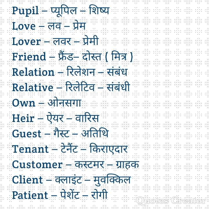 👨🎓 इंग्लिश स्पीकिंग - Pupil - - प्यूपिल - शिष्य Love - लव - प्रेम _ Lover - लवर - प्रेमी । Friend - फ्रैंड - दोस्त ( मित्र ] Relation - रिलेशन - संबंध Relative - रिलेटिव - संबंधी | Own - ओनसगा । _ Heir - ऐयर - वारिस Guest - गैस्ट - - अतिथि : : Tenant - टेनेंट - किराएदार Customer - कस्टमर - ग्राहक Client - क्लाइंट – मुवक्किल - Patient - पेशेंट - रोगी . . . . . . . . . . . . . . . . . . . . . . . . . utor : - ShareChat