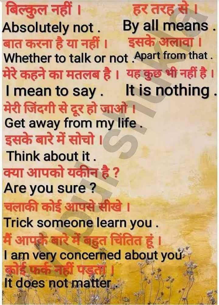 👨🎓 इंग्लिश स्पीकिंग - बिल्कुल नहीं । हर तरह से । Absolutely not . By all means . बात करना है या नहीं । इसके अलावा । Whether to talk or not . Apart from that . मेरे कहने का मतलब है । यह कुछ भी नहीं है । I mean to say . It is nothing . मेरी जिंदगी से दूर हो जाओ । Get away from my life . इसके बारे में सोचो । Think about it . क्या आपको यकीन है ? Are you sure ? चलाकी कोई आपसे सीखे । Trick someone learn you . मैं आपके बारे में बहुत चिंतित हूं । I am very concerned about you कोई फर्क नहीं पड़ता । It does not matter . - ShareChat