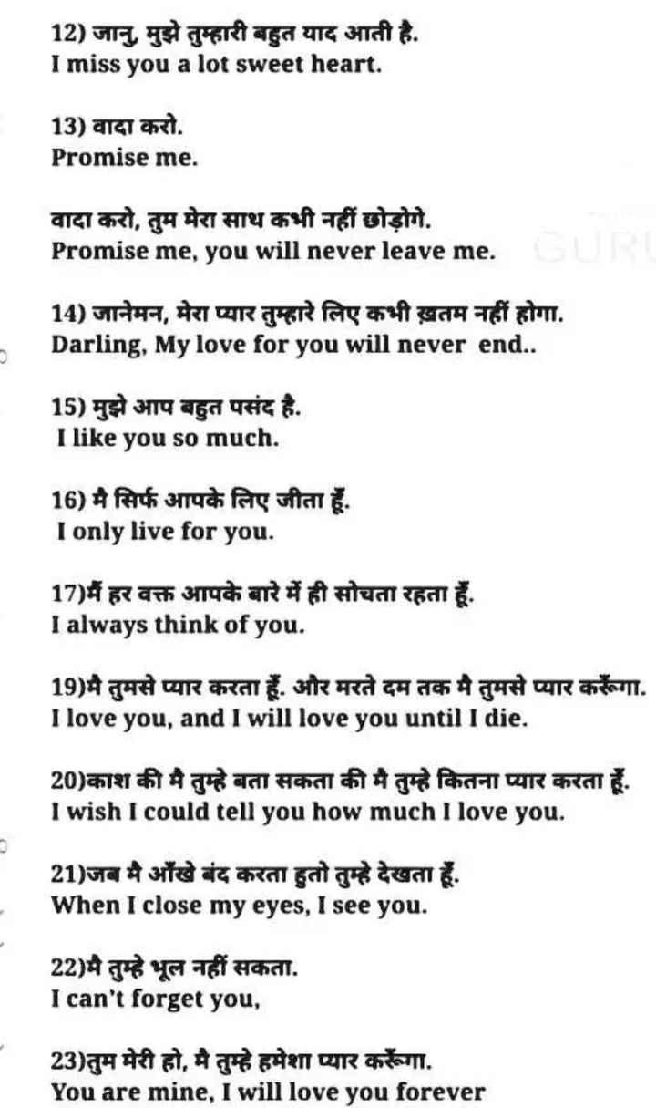 👨🎓 इंग्लिश स्पीकिंग - 12 ) जानु , मुझे तुम्हारी बहुत याद आती है . I miss you a lot sweet heart . 13 ) वादा करो . Promise me . वादा करो , तुम मेरा साथ कभी नहीं छोड़ोगे . Promise me , you will never leave me . 14 ) जानेमन , मेरा प्यार तुम्हारे लिए कभी ख़तम नहीं होगा . Darling , My love for you will never end . . 15 ) मुझे आप बहुत पसंद है . I like you so much . 16 ) मैं सिर्फ आपके लिए जीता हूँ . I only live for you . 17 ) मैं हर वक्त आपके बारे में ही सोचता रहता हूँ . I always think of you . 19 ) मै तुमसे प्यार करता हूँ . और मरते दम तक मै तुमसे प्यार करूँगा . I love you , and I will love you until I die . 20 ) काश की मै तुम्हे बता सकता की मै तुम्हे कितना प्यार करता हूँ . I wish I could tell you how much I love you . 21 ) जब मै आँखे बंद करता हुतो तुम्हे देखता हूँ . When I close my eyes , I see you . 22 ) मै तुम्हे भूल नहीं सकता . I can ' t forget you , 23 ) तुम मेरी हो , मै तुम्हे हमेशा प्यार करूँगा . You are mine , I will love you forever - ShareChat