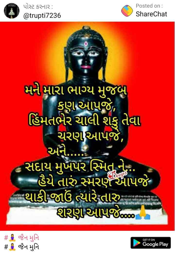 🧘 જૈન મુનિ - जय जिजेन्द्र પોસ્ટ કરનાર : @ trupti7236 Posted on : ShareChat મને મારા ભાગ્ય મુજબ કણાઆપજે , હિંમતભેર ચાલી શકુ તેવા - ચરણ આપજે , અને . . - સદાય મુખપર સ્મિતને . - હૈયે તારું સ્મરણ આપજેમ ના થાકી જાઉં ત્યારે તારુ શુરણઆપજે૦૦૦ GET IT ON # ૧ જૈન મુનિ # જૈન મુનિ Google Play - ShareChat