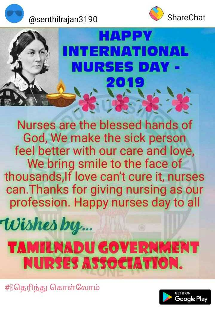 👩‍⚕செவிலியர் தினம் - ShareChat @ senthilrajan3190 HAPPY INTERNATIONAL NURSES DAY - 2019 Nurses are the blessed hands of God , We make the sick person feel better with our care and love , We bring smile to the face of thousands , If love can ' t cure it , nurses can . Thanks for giving nursing as our profession . Happy nurses day to all Wishes by . . TAMILNADU GOVERNMENT NURSES ASSOCIATION . | # Rதெரிந்து கொள்வோம் GET IT ON Google Play - ShareChat