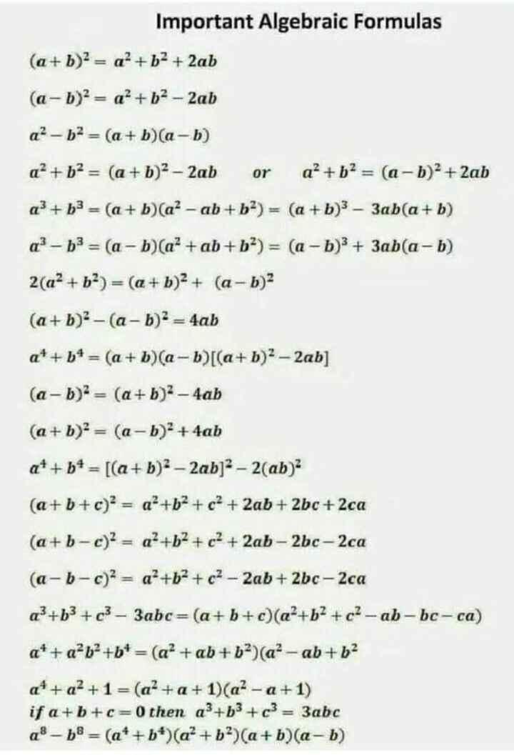 👩🎓జనరల్ నాలెడ్జ్ - Important Algebraic Formulas ( a + b ) 2 = a + b2 + 2ab ( a - b ) 2 = a + b2 - 2ab a ? – b2 = ( a + b ) ( a - b ) a2 + b2 = ( a + b ) 2 - 2ab or a² + b2 = ( a - b ) 2 + 2ab a3 + b3 = ( a + b ) ( a ? - ab + b2 ) = ( a + b ) 3 – 3ab ( a + b ) q ? - b3 = ( a - b ) ( a² + ab + b2 ) = ( a - b ) 3 + 3abla - b ) 2 ( a2 + b2 ) = ( a + b ) 2 + ( a - b ) 2 ( a + b ) 2 - ( a - b ) 2 = 4ab at + b4 = ( a + b ) ( a - b ) [ ( a + b ) 2 - 2ab ] ( a - b ) = ( a + b ) 2 - 4ab ( a + b ) 2 = ( a - b ) 2 + 4ab a + + b + = [ ( a + b ) 2 - 2ab ] 2 – 2 ( ab ) 2 ( a + b + c ) = a + b + c + 2ab + 2bc + 2ca ( a + b c ) 2 = a ? + b + c² + 2ab - 2bc - 2ca ( a - b - c ) 2 = a + b + c2 - 2ab + 2bc - 2ca a ' + b3 + c3 - 3abc = ( a + b + c ) ( a + b2 + 62 - ab - bc - ca ) a * + a + b + b + = ( a² + ab + b ) ( a ? - ab + b2 a * + a² + 1 = ( a ? + a + 1 ) ( a ? - a + 1 ) if a + b + c = 0 then ap + b3 + c3 = 3abc a® - b = ( a * + b * ) ( a + b ) ( a + b ) ( a , b ) - ShareChat