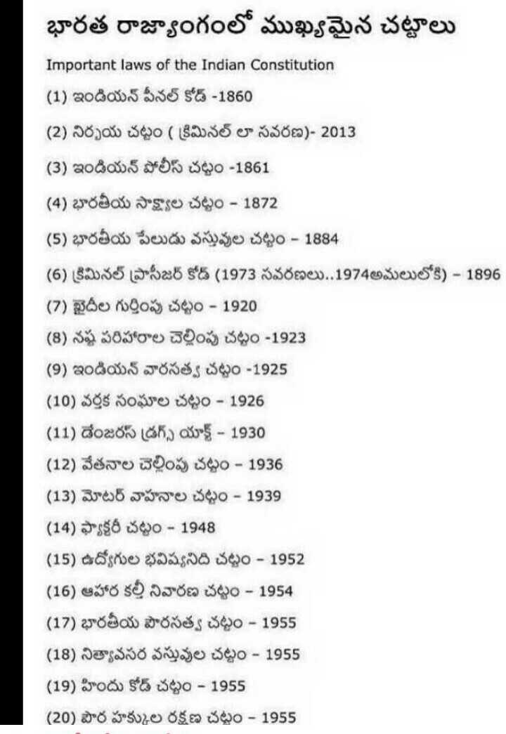 👩🎓జనరల్ నాలెడ్జ్ - భారత రాజ్యాంగంలో ముఖ్యమైన చట్టాలు Important laws of the Indian Constitution ( 1 ) ఇండియన్ పీనల్ కోడ్ - 1860 ( 2 ) నిర్భయ చట్టం ( క్రిమినల్ లా సవరణ ) - 2013 ( 3 ) ఇండియన్ పోలీస్ చట్టం - 1861 ( 4 ) భారతీయ సాక్ష్యాల చట్టం - 1872 ( 5 ) భారతీయ పేలుడు వస్తువుల చట్టం - 1884 ( 6 ) క్రిమినల్ ప్రొసీజర్ కోడ్ ( 1973 సవరణలు . . 1974 అమలులోకి ) - 1896 ( 7 ) ఖైదీల గుర్తింపు చట్టం - 1920 ( 8 ) నష్ట పరిహారాల చెల్లింపు చట్టం - 1923 ( 9 ) ఇండియన్ వారసత్వ చట్టం - 1925 ( 10 ) వర్తక సంఘాల చట్టం - 1926 ( 11 ) డేంజరస్ డ్రగ్స్ యాక్ట్ - 1930 ( 12 ) వేతనాల చెల్లింపు చట్టం - 1936 ( 13 ) మోటర్ వాహనాల చట్టం - 1939 ( 14 ) ఫ్యాక్టరీ చట్టం - 1948 ( 15 ) ఉద్యోగుల భవిష్యనిది చట్టం - 1952 ( 16 ) ఆహార కల్త్ నివారణ చట్టం - 1954 ( 17 ) భారతీయ పౌరసత్వ చట్టం - 1955 ( 18 ) నిత్యావసర వస్తువుల చట్టం - 1955 ( 19 ) హిందు కోడ్ చట్టం - 1955 ( 20 ) పౌర హక్కుల రక్షణ చట్టం - 1955 - ShareChat