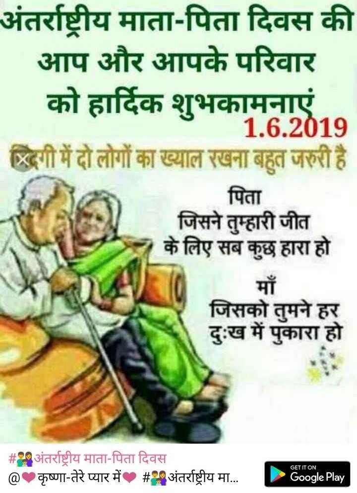 👨👩👦अंतर्राष्ट्रीय माता-पिता दिवस - अंतर्राष्ट्रीय माता - पिता दिवस की आप और आपके परिवार को हार्दिक शुभकामनाएं । 1 . 6 . 2019 दगी में दो लोगों का ख्याल रखना बहुत जरुरी है । पिता जिसने तुम्हारी जीत के लिए सब कुछ हारा हो | माँ जिसको तुमने हर दुःख में पुकारा हो GET IT ON # अंतर्राष्ट्रीय माता - पिता दिवस @ कृष्णा - तेरे प्यार में # अंतर्राष्ट्रीय मा . . # l Poogle Play - ShareChat