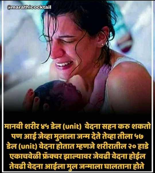 👩👧👦 आई आणि बाळ - @ marathicocktail मानवी शरीर ४५ डेल ( unit ) वेदना सहन करु शकतो पण आईजेव्हा मुलाला जन्म देते तेव्हा तीला ५७ डेल ( unit ) वेदना होतात म्हणजे शरीरातील २० हाडे | एकाचवेळी फ्रेंक्चर झाल्यावर जेवढी वेदना होईल तेवढी वेदना आईला मुल जन्माला घालताना होते - ShareChat