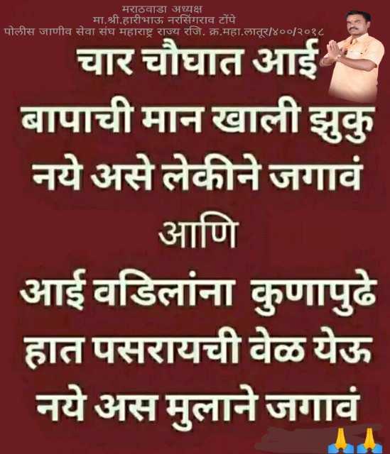 👨👩👧👦आई-बाबा - मराठवाडा अध्यक्ष मा . श्री . हारीभाऊ नरसिंगराव टोंपे पोलीस जाणीव सेवा संघ महाराष्ट्र राज्य रजि . क्र . महा . लातूर / ४०० / २०१८ । चार चौघात आई बापाची मान खाली झुकु नये असे लेकीने जगावं आणि आई वडिलांना कुणापुढे हात पसरायची वेळ येऊ नये अस मुलाने जगावं - ShareChat