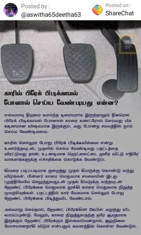 👨👨👧👦  பாண்டியன் ஸ்டோர்ஸ் - Posted by : @ aswitha65deetha63 Posted on : ShareChat - - - - | | - - - - ( 411 ! - - காரில் பிரேக் பிடிக்காமல் போனால் செய்ய வேண்டியது என்ன ? எவ்வளவு திறமை வாய்ந்த டிரைவராக இருந்தாலும் திடீரென | பிரேக் பிடிக்காமல் போனால் காரை கண்ட்ரோல் செய்வது மிக கடினமான விஷயமாக இருக்கும் . அது போன்ற சமயத்தில் நாம் செய்ய வேண்டியவை . காரில் செல்லும் போது பிரேக் பிடிக்கவில்லை என்று உணர்ந்தவுடன் , முதலில் செய்ய வேண்டியது பதட்டத்தை விரட்டுவது தான் . உடனடியாக ஹெட்லைட்டை ஒளிர விட்டு எதிரே வாகனங்களுக்கு எச்சரிக்கை கொடுக்க வேண்டும் . கியரை படிப்படியாக குறைத்து முதல் கியருக்கு கொண்டு வந்து விடுங்கள் . பின்னர் காரை மெதுவாக சாலையின் இடது புறத்திலேயே செலுத்துவதுடன் முதல் கியருக்கு வந்தவுடன் ஹேண்ட் பிரேக்கை மெதுவாக தூக்கி காரை மெதுவாக நிறுத்த முயற்சியுங்கள் . பதட்டத்தில் கார் வேகமாக செல்லும் போது ஹேண்ட் பிரேக்கை பிடித்துவிட வேண்டாம் . அவ்வாறு செய்தால் , ஹேண்ட் பிரேக்கின் கேபிள் அறுந்து விட வாய்ப்புண்டு . மேலும் , காரை நிறுத்துவதற்கு ஒரே ஆயுதமாக இருக்கும் ஹேண்ட் பிரேக்கும் இல்லையென்றால் , சூழ்நிலை மோசமானதாகி விடும் என்பதும் கவனத்தில் கொள்ள வேண்டும் . - ShareChat