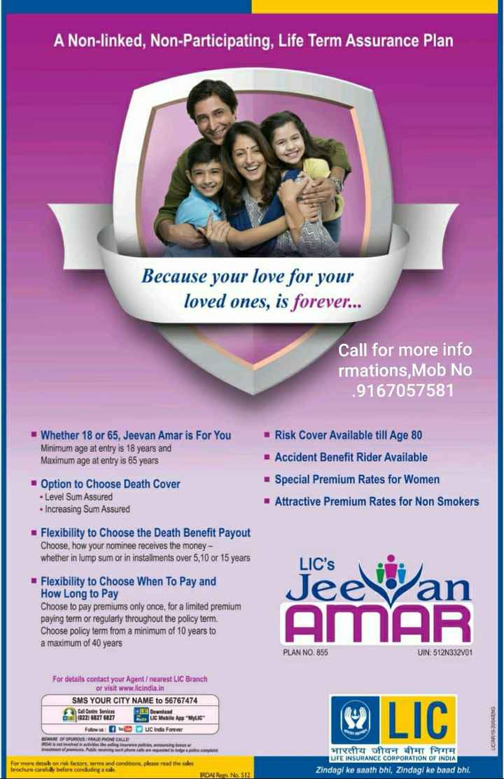 👨👨👦👦 Whatsapp ग्रुप Message - A Non - linked , Non - Participating , Life Term Assurance Plan Because your love for your loved ones , is forever . . . Call for more info rmations Mob No . 9167057581 Whether 18 or 65 , Jeevan Amar is For You Minimum age at entry is 18 years and Maximum age at entry is 65 years Risk Cover Available till Age 80 Accident Benefit Rider Available Special Premium Rates for Women • Attractive Premium Rates for Non Smokers Option to Choose Death Cover • Level Sum Assured • Increasing Sum Assured Flexibility to Choose the Death Benefit Payout Choose , how your nominee receives the money - whether in lump sum or in installments over 5 , 10 or 15 years Liceewan Flexibility to Choose When To Pay and How Long to Pay Choose to pay premiums only once , for a limited premium paying term or regularly throughout the policy term . Choose policy term from a minimum of 10 years to a maximum of 40 years AMAR PLAN NO . 855 UIN : 512N332V01 For details contact your Agent / nearest LIC Branch or visit www . licindia . in SMS YOUR CITY NAME to 56767474 Call Centre Services Download au ( 022 ) 6827 6027 B LC Mobile App MYLIC Follow us : O D U C India Forever BEWARE OF SPUROUS FRALD PHONE CALLS fina n cing onder Investo r es de cont 8 LIC ONSTOOGLVD For more detail on risk factors , terms and conditions , please read the sales brochure carefully before conduding a sale भारतीय जीवन बीमा निगम LIFE INSURANCE CORPORATION OF INDIA Zindagi ke saath bhi , Zindagi ke baad bhi . IRDA Ren No 512 - ShareChat