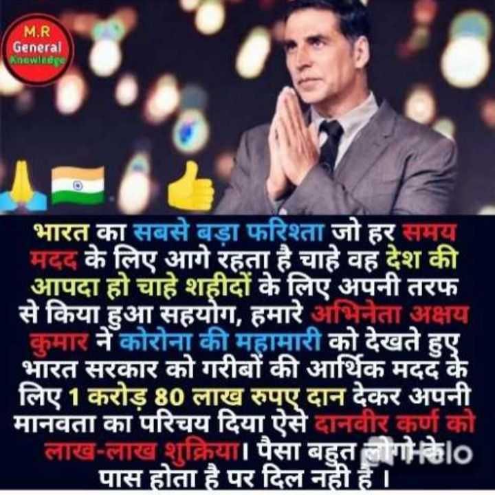 👮♂️ अक्षय कुमार हिट्स - M . R General Knowledne भारत का सबसे बड़ा फरिश्ता जो हर समय ' मदद के लिए आगे रहता है चाहे वह देश की आपदा हो चाहे शहीदों के लिए अपनी तरफ से किया हुआ सहयोग , हमारे अभिनेता अक्षय कुमार ने कोरोना की महामारी को देखते हुए भारत सरकार को गरीबों की आर्थिक मदद के लिए 1 करोड़ 80 लाख रुपए दान देकर अपनी मानवता का परिचय दिया ऐसे दानवीर कर्ण को लाख - लाख शुक्रिया । पैसा बहुत लोगो का पास होता है पर दिल नही है । । - ShareChat