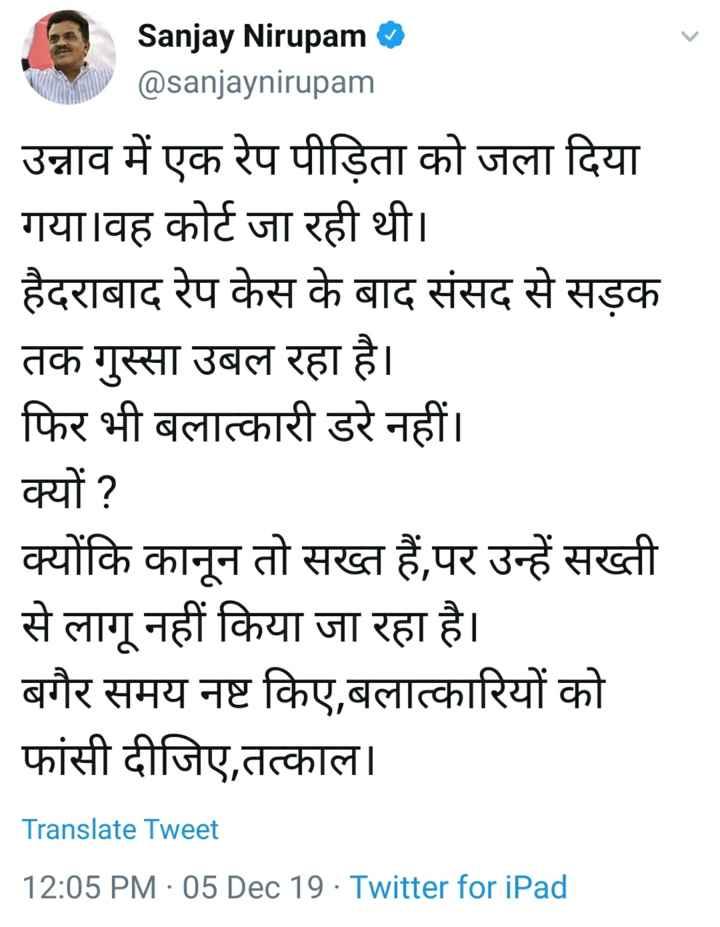 🏃♀️उन्नाव में हैवानियत🔥 - Sanjay Nirupam @ sanjaynirupam उन्नाव में एक रेप पीड़िता को जला दिया गया । वह कोर्ट जा रही थी । हैदराबाद रेप केस के बाद संसद से सड़क तक गुस्सा उबल रहा है । फिर भी बलात्कारी डरे नहीं । क्यों ? क्योंकि कानून तो सख्त हैं , पर उन्हें सख्ती से लागू नहीं किया जा रहा है । बगैर समय नष्ट किए , बलात्कारियों को फांसी दीजिए , तत्काल । Translate Tweet 12 : 05 PM · 05 Dec 19 · Twitter for iPad - ShareChat
