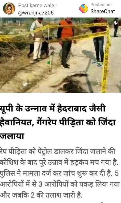 🏃♀️उन्नाव में हैवानियत🔥 - Post karne wale : @ wranjna7206 Posted on : ShareChat यूपी के उन्नाव में हैदराबाद जैसी हैवानियत , गैंगरेप पीड़िता को जिंदा जलाया रेप पीड़िता को पेट्रोल डालकर जिंदा जलाने की कोशिश के बाद पूरे उन्नाव में हड़कंप मच गया है . पुलिस ने मामला दर्ज कर जांच शुरू कर दी है . 5 आरोपियों में से 3 आरोपियों को पकड़ लिया गया और जबकि 2 की तलाश जारी है . - ShareChat