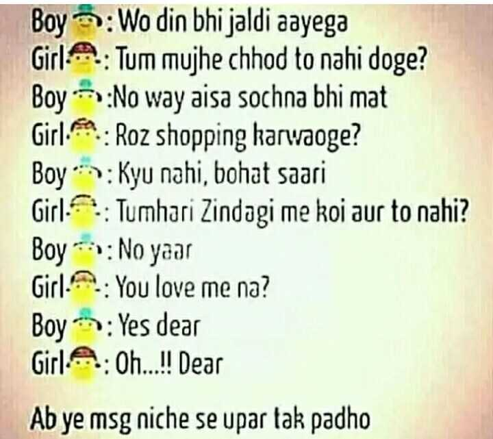🤷♀️गर्ल्स गैंग - Boy : Wo din bhi jaldi aayega Girl A . : Tum mujhe chhod to nahi doge ? Boy : No way aisa sochna bhi mat Girl . : Roz shopping karwaoge ? Boy : Kyu nahi , bohat saari Girl : Tumhari Zindagi me koi aur to nahi ? Boy * * : No yaar Girl : You love me na ? Boy : Yes dear Girl A : Oh . . . ! ! Dear Ab ye msg niche se upar tak padho - ShareChat