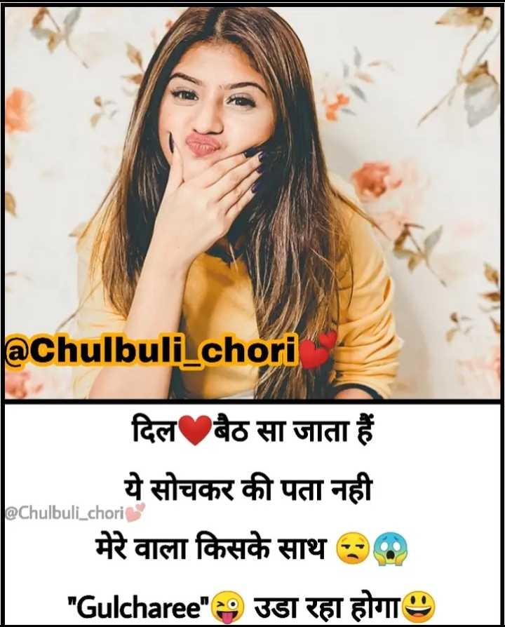 🤷♀️गर्ल्स गैंग - aChulbuli chori J @ Chulbuli _ chori दिल बैठ सा जाता हैं ये सोचकर की पता नही मेरे वाला किसके साथ 30 Gulcharee 9 उडा रहा होगा । - ShareChat