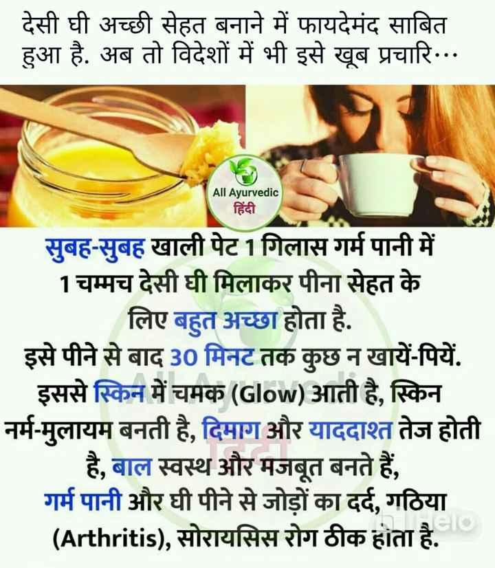 💁🏻♀️घरेलू नुस्खे - देसी घी अच्छी सेहत बनाने में फायदेमंद साबित हुआ है . अब तो विदेशों में भी इसे खूब प्रचारि . . . All Ayurvedic हिंदी सुबह - सुबह खाली पेट 1 गिलास गर्म पानी में 1 चम्मच देसी घी मिलाकर पीना सेहत के लिए बहुत अच्छा होता है . । इसे पीने से बाद 30 मिनट तक कुछ न खायें - पियें . इससे स्किन में चमक ( Glow ) आती है , स्किन नर्म - मुलायम बनती है , दिमाग और याददाश्त तेज होती है , बाल स्वस्थ और मजबूत बनते हैं , गर्म पानी और घी पीने से जोड़ों का दर्द , गठिया ( Arthritis ) , सोरायसिस रोग ठीक होता है . - ShareChat