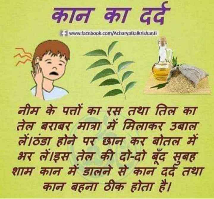 💁🏻♀️घरेलू नुस्खे - कान का दर्द www . facebook . com / AcharyaBalkrishandi NA नीम के पत्तों का रस तथा तिल का तेल बराबर मात्रा में मिलाकर उबाल लें । ठंडा होने पर छान कर बोतल में भर लें । इस तेल की दो - दो बूंद सुबह शाम कान में डालने से कान दर्द तथा कान बहना ठीक होता है । - ShareChat
