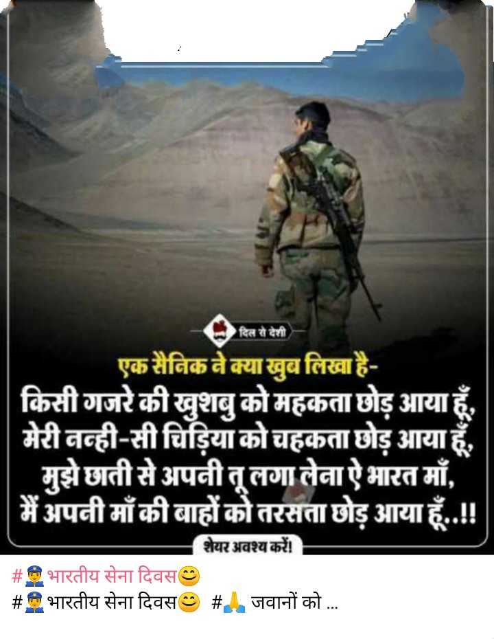 👮♂️भारतीय सेना दिवस😊 - दिल से देशी एक सैनिक ने क्या खुब लिखा है किसी गजरे की खुशबु को महकता छोड़ आया हूँ ,   मेरी नन्ही - सी चिड़िया को चहकता छोड़ आया हूँ , मुझे छाती से अपनीतू लगा लेना ऐ भारत माँ ,   मैं अपनी माँ की बाहों को तरसता छोड़ आया हूँ . . ! ! - शेयर अवश्य करें # भारतीय सेना दिवस # भारतीय सेना दिवस # जवानों को . . . - ShareChat