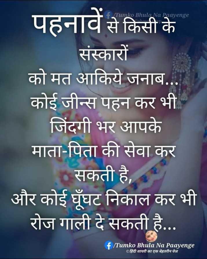 🙍🏻♀️महिलाओं की उलझनें और सुझाव - f / Tumko Bhula Na Paayenge hatu HD पहनावें से किसी के संस्कारों को मत आकिये जनाब . . . कोई जीन्स पहन कर भी जिंदगी भर आपके माता - पिता की सेवा कर सकती है , और कोई घूघट निकाल कर भी रोज गाली दे सकती है . . . f Tumko Bhula Na Paayenge Oहिंदी शायरी का एक बेहतरीन पेज - ShareChat