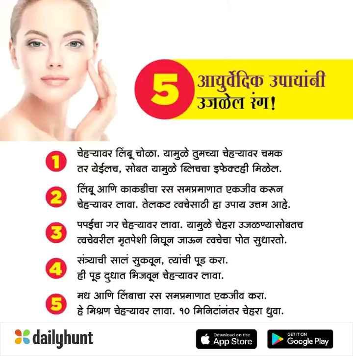 👱♂️सुंदर मी होणार - आयुर्वेदिक उपायांनी उजुळेल रंग ! चेहयावर लिंबू चोळा . यामुळे तुमच्या चेहयावर चमक तर येईलच , सोबत यामुळे ब्लिचचा इफेक्टही मिळेल . लिंबू आणि काकडीचा रस समप्रमाणात एकजीव करून चेहयावर लावा . तेलकट त्वचेसाठी हा उपाय उत्तम आहे . पपईचा गर चेह - यावर लावा . यामुळे चेहरा उजळण्यासोबतच त्वचेवरील मृतपेशी निघून जाऊन त्वचेचा पोत सुधारतो . संत्र्याची सालं सुकवून , त्यांची पूड करा . ही पूड दुधात भिजवून चेह - यावर लावा . मध आणि लिंबाचा रस समप्रमाणात एकजीव करा . हे मिश्रण चेह - यावर लावा . १० मिनिटांनंतर चेहरा धुवा . dailyhunt Download on the GET IT ON App Store Google Play - ShareChat