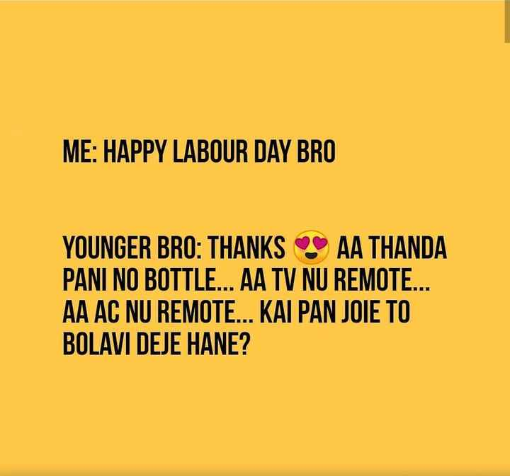 👮‍♂️ વિશ્વ મજદૂર દિવસ 👩‍🏫 - ME : HAPPY LABOUR DAY BRO YOUNGER BRO : THANKS AA THANDA PANI NO BOTTLE . . . AA TV NU REMOTE . . . AA AC NU REMOTE . . . KAI PAN JOIE TO BOLAVI DEJE HANE ? - ShareChat