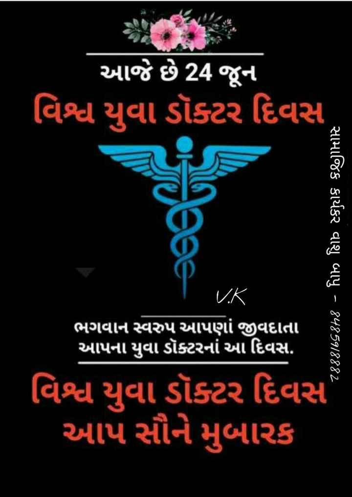 👩⚕️વિશ્વ યુવા ડૉક્ટર દિવસ - આજે છે 24 જૂન વિશ્વ યુવા ડૉક્ટર દિવસ સામાજિક કાર્યકર વાશુ બાપુ - 812508882 ' ભગવાન સ્વરુપ આપણાં જીવદાતા આપના યુવા ડૉક્ટરનાં આ દિવસ . વિશ્વ યુવા ડૉક્ટર દિવસ આપ સૌને મુબારક - ShareChat