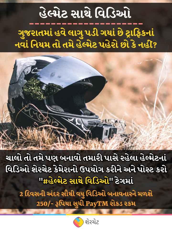 👷♂️ હેલ્મેટ સાથે વિડિઓ - હેલ્મટ સાથે વિડિઓ ગુજરાતમાં હવે લાગુ પડી ગયાં છે ટ્રાફિકનાં નવા નિયમ તો તમે હેલ્પેટ પહો છો કે નહીં ? ચાલો તો તમે પણ બનાવો તમારી પાસે રહેલા હેભેટનાં વિડિઓ શેરચેટ કેમેરાનો ઉપયોગ કરીને અને પોસ્ટ કરો ' # હેલમેટ સાથે વિડિઓ ટેગમાં 2 દિવસની અંદર સૌથી વધુ વિડિઓ બનાવનારને મળશે 250 / - રૂપિયા સુધી PayTM રોકડ રકમ ( 1 ) શેરચેટ - ShareChat