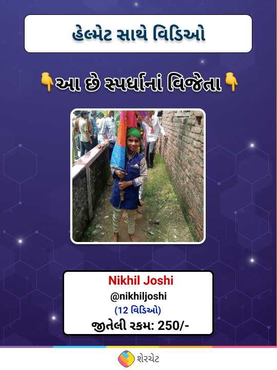 👷♂️ હેલ્મેટ સાથે વિડિઓ - હેલ્પેટ સાથે વિડિઓ ' આ છે સ્પર્ધાના વિજૈતા , તે Nikhil Joshi @ nikhiljoshi ( 12 વિડિઓ ) જીતેલી રકમ : 250 / ( શેરચેટ - ShareChat