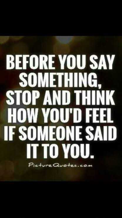 👯‍♀️ స్నేహితుల అడ్డా - BEFORE YOU SAY SOMETHING , STOP AND THINK HOW YOU ' D FEEL IF SOMEONE SAID IT TO YOU . Picture Quotes . com - ShareChat