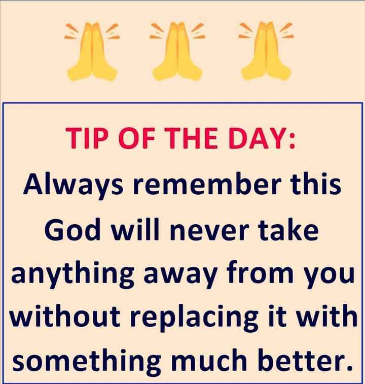 🙋♀️ എൻ്റെ സ്റ്റാറ്റസുകൾ - TIP OF THE DAY : Always remember this God will never take anything away from you without replacing it with something much better . - ShareChat