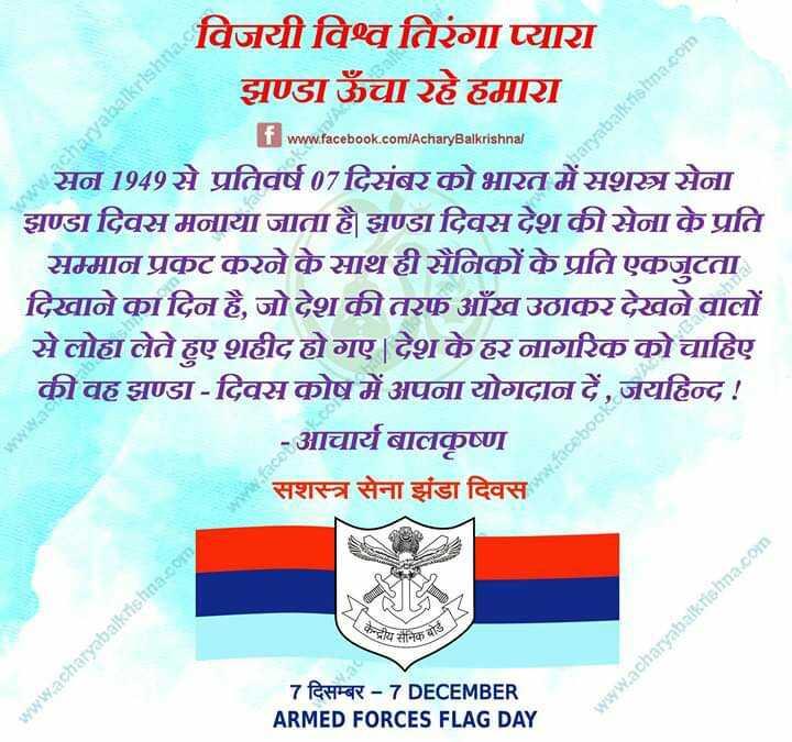 👮♂️Armed Forces Flag Day🚩 - acharyabalkrishna . c haryabalkrishna com विजयी विश्व तिरंगा प्यारा झण्डा ऊँचा रहे हमारा f www . facebook . com / AcharyBalkrishna सन 1949 से प्रतिवर्ष 07 दिसंबर को भारत में सशस्त्र सेना झण्डा दिवस मनाया जाता है   झण्डा दिवस देश की सेना के प्रति सम्मान प्रकट करने के साथ ही सैनिकों के प्रति एकजुटता दिखाने का दिन है , जो देश की तरफ आँख उठाकर देखने वालों से लोहा लेते हुए शहीद हो गए । देश के हर नागरिक को चाहिए की वह झण्डा - दिवस कोष में अपना योगदान दें , जयहिन्द ! - आचार्य बालकृष्ण सशस्त्र सेना झंडा दिवस wwwar माय सैनिकबाल www . acharyabalkrishna . com 7 दिसम्बर - 7DECEMBER ARMED FORCES FLAG DAY www . acharyabalkrishna . com - ShareChat