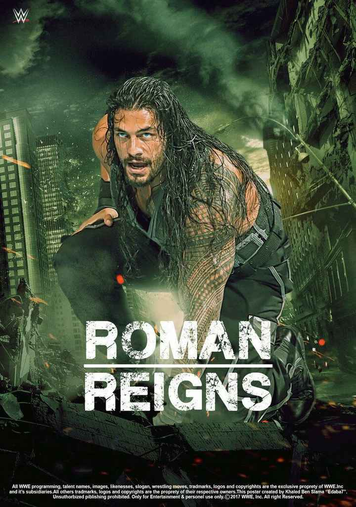 🤼♀️ WWE - ROMAN REIGNS All WWE programming , talent names , images , likenesses , slogan , wrestling moves , tradmarks , logos and copyrighhts are the exclusive proprety of WWE . Inc and it ' s subsidiaries . All others tradmarks , logos and copyrights are the proprety of their respective owners . This poster created by Khaled Ben Slama Edaba7 . Unsuthorbized piblishing prohibited . Only for Entertainment & personel use only . ©2017 WWE , Inc . All right Reserved . - ShareChat