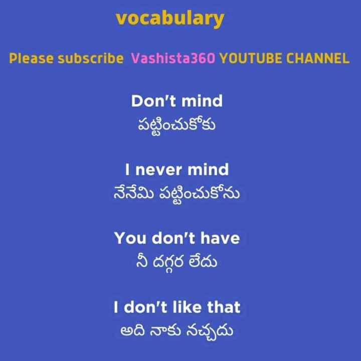 👩💻english నేర్చుకుందాం - vocabulary Please subscribe Vashista360 YOUTUBE CHANNEL Don ' t mind పట్టించుకోకు I never mind నేనేమి పట్టించుకోను You don ' t have నీ దగ్గర లేదు I don ' t like that అది నాకు నచ్చదు - ShareChat