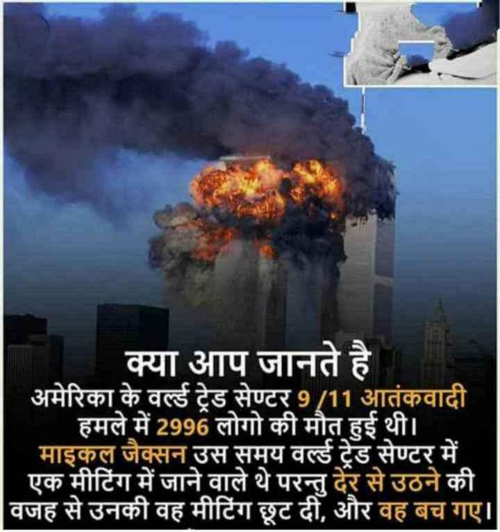 ✈️ 9/11 आतंकी हमला - क्या आप जानते है । अमेरिका के वर्ल्ड ट्रेड सेण्टर 9 / 11 आतंकवादी हमले में 2996 लोगो की मौत हुई थी । माइकल जैक्सन उस समय वर्ल्ड ट्रेड सेण्टर में एक मीटिंग में जाने वाले थे परन्त देर से उठने की वजह से उनकी वह मीटिंग छूट दी , और वह बच गए । - ShareChat