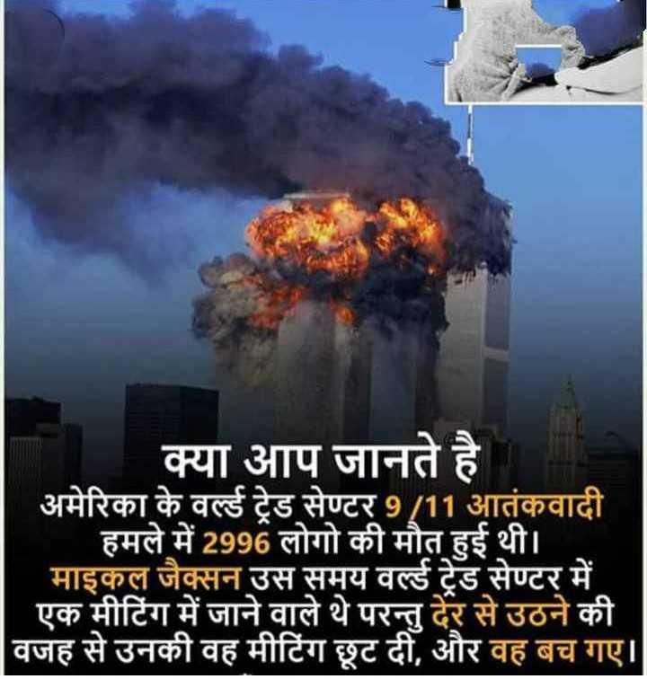 ✈️ 9/11 आतंकी हमला - क्या आप जानते है अमेरिका के वर्ल्ड ट्रेड सेण्टर 9 / 11 आतंकवादी हमले में 2996 लोगो की मौत हुई थी । माइकल जैक्सन उस समय वर्ल्ड ट्रेड सेण्टर में एक मीटिंग में जाने वाले थे परन्तु देर से उठने की वजह से उनकी वह मीटिंग छूट दी , और वह बच गए । - ShareChat