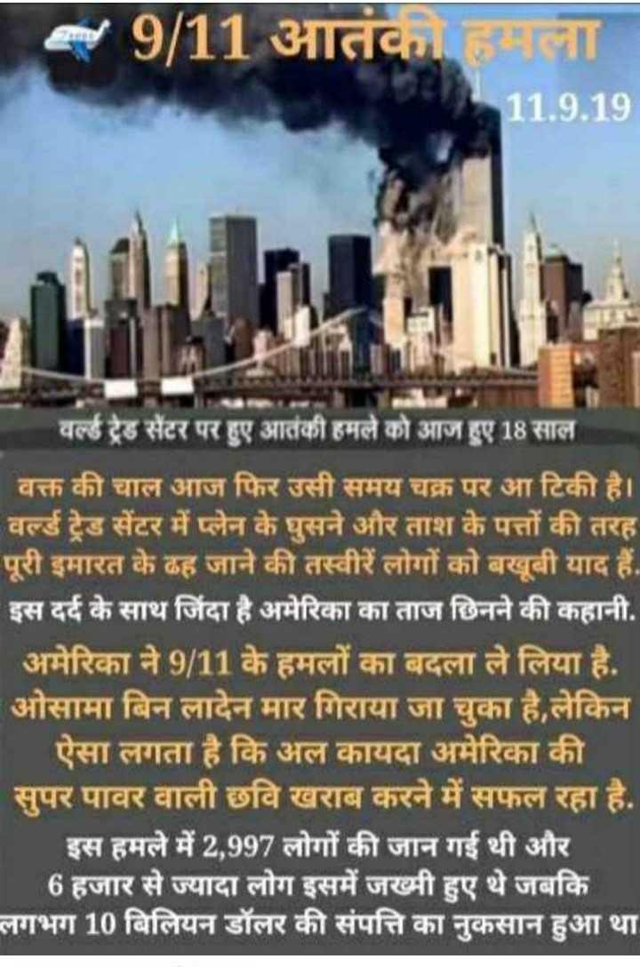 ✈️ 9/11 आतंकी हमला - 09 / 11 आतंकी हमला 11 . 9 . 19 वर्ल्ड ट्रेड सेंटर पर हुए आतंकी हमले को आज हुए 18 साल वक्त की चाल आज फिर उसी समय चक्र पर आ टिकी है । वर्ल्ड ट्रेड सेंटर में प्लेन के घुसने और ताश के पत्तों की तरह पूरी इमारत के ढह जाने की तस्वीरें लोगों को बखूबी याद हैं . इस दर्द के साथ जिंदा है अमेरिका का ताज छिनने की कहानी . अमेरिका ने 9 / 11 के हमलों का बदला ले लिया है . ओसामा बिन लादेन मार गिराया जा चुका है , लेकिन ऐसा लगता है कि अल कायदा अमेरिका की । सुपर पावर वाली छवि खराब करने में सफल रहा है . इस हमले में 2 , 997 लोगों की जान गई थी और 6 हजार से ज्यादा लोग इसमें जख्मी हुए थे जबकि लगभग 10 बिलियन डॉलर की संपत्ति का नुकसान हुआ था - ShareChat