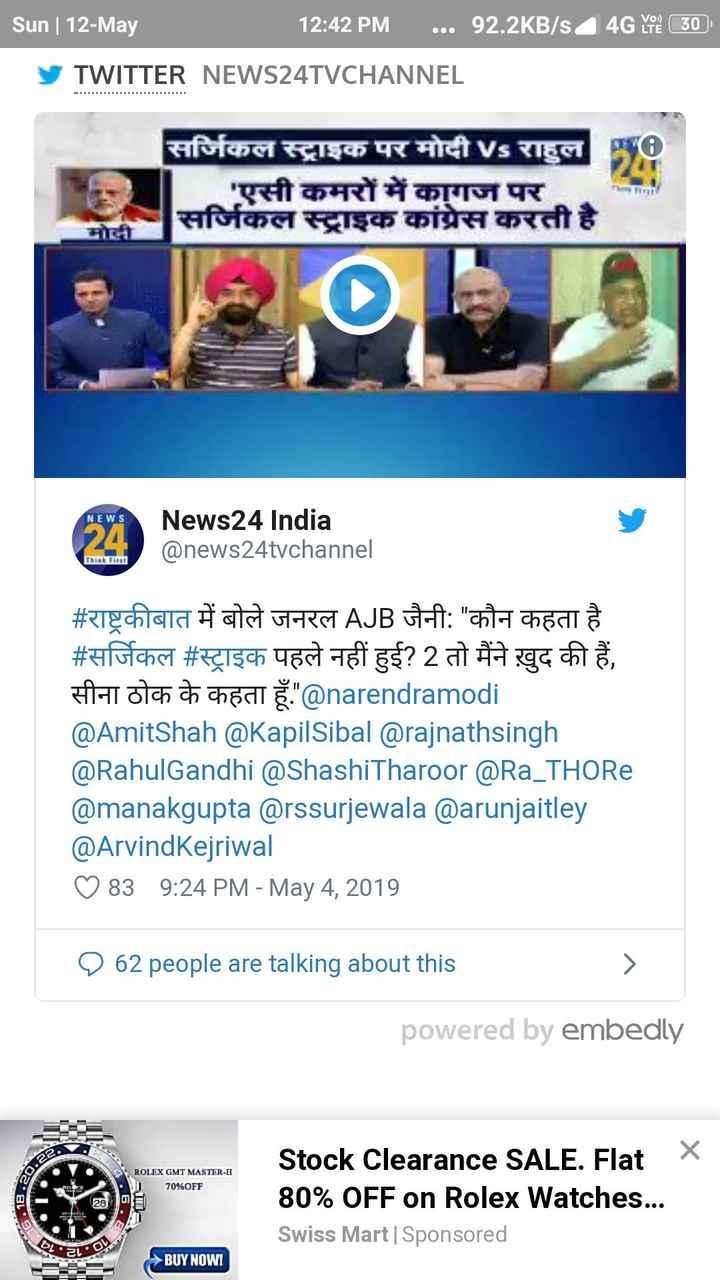 ✋ कांग्रेस की वापसी - | Sun ] 12 - May 12 : 42 PM . . . 92 . 2KB / s4 4G Ye ( 30 ) TWITTER NEWS24TVCHANNEL सर्जिकल स्ट्राइक पर मोदी vs राहुल ' एसी कमरों में कागज पर । सर्जिकल स्ट्राइक कांग्रेस करती है । | NEWS News24 India @ news24tvchannel Think First # राष्ट्रकीबात में बोले जनरल AJB जैनी : कौन कहता है । # सर्जिकल # स्ट्राइक पहले नहीं हुई ? 2 तो मैंने खुद की हैं , सीना ठोक के कहता हूँ . @ narendramodi @ AmitShah @ KapilSibal @ rajnathsingh @ RahulGandhi @ ShashiTharoor @ Ra _ THORe @ manakgupta @ rssurjewala @ arunjaitley @ Arvind Kejriwal ०83 9 : 24 PM - May 4 , 2019 9 62 people are talking about this powered by embedly a > ROLEX GMT MASTER - II 70 % OFF Stock Clearance SALE . Flat X 80 % OFF on Rolex Watches . . . Swiss Mart | Sponsored BUY NOWI - ShareChat