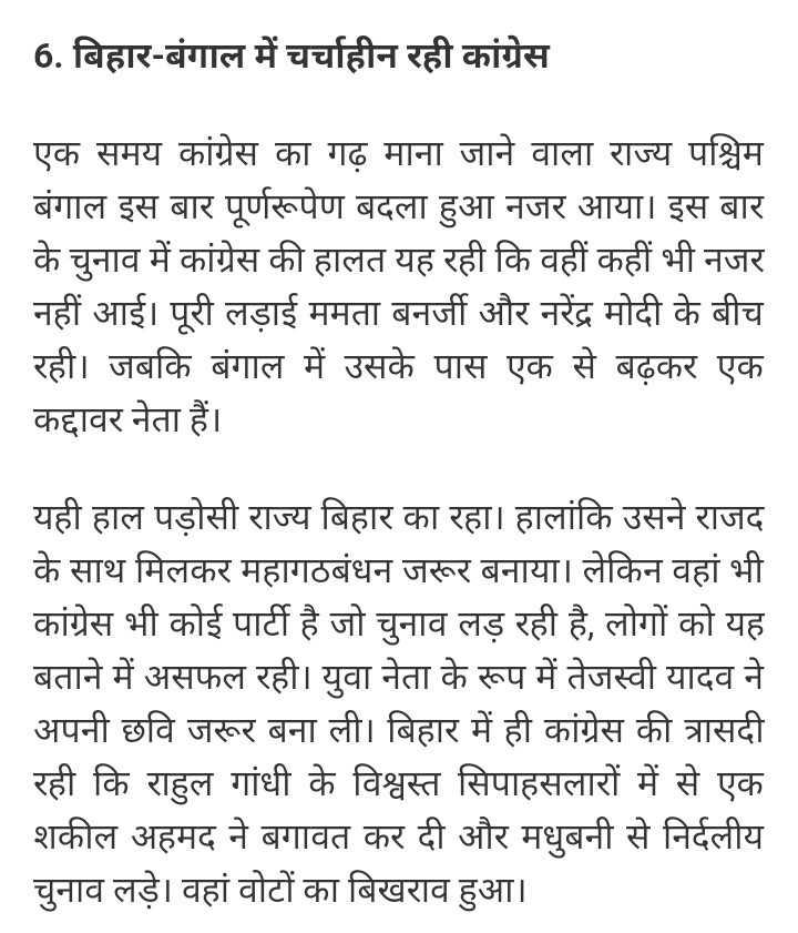 ✋ कांग्रेस की वापसी - 6 . बिहार - बंगाल में चर्चाहीन रही कांग्रेस एक समय कांग्रेस का गढ़ माना जाने वाला राज्य पश्चिम बंगाल इस बार पूर्णरूपेण बदला हुआ नजर आया । इस बार के चुनाव में कांग्रेस की हालत यह रही कि वहीं कहीं भी नजर नहीं आई । पूरी लड़ाई ममता बनर्जी और नरेंद्र मोदी के बीच रही । जबकि बंगाल में उसके पास एक से बढ़कर एक कद्दावर नेता हैं । यही हाल पड़ोसी राज्य बिहार का रहा । हालांकि उसने राजद के साथ मिलकर महागठबंधन जरूर बनाया । लेकिन वहां भी कांग्रेस भी कोई पार्टी है जो चुनाव लड़ रही है , लोगों को यह बताने में असफल रही । युवा नेता के रूप में तेजस्वी यादव ने अपनी छवि जरूर बना ली । बिहार में ही कांग्रेस की त्रासदी रही कि राहुल गांधी के विश्वस्त सिपाहसलारों में से एक शकील अहमद ने बगावत कर दी और मधुबनी से निर्दलीय चुनाव लड़े । वहां वोटों का बिखराव हुआ । - ShareChat