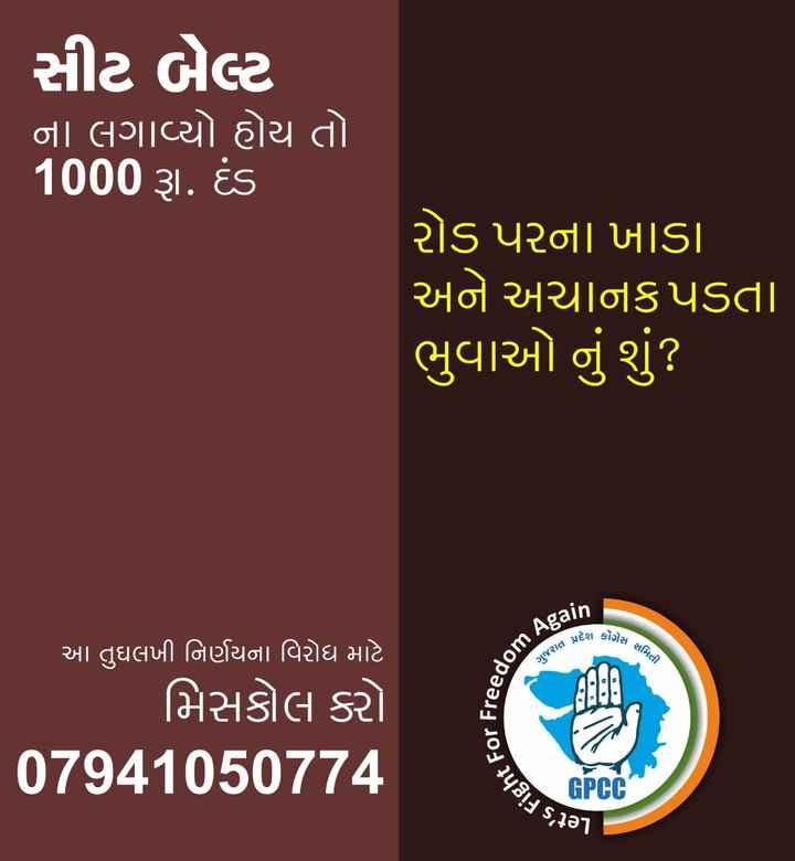 ✋ કોંગ્રેસ - સીટ બેલ્ટ ' ના લગાવ્યો હોય તો 1000 રૂા . દંડ રોડ પરના ખાડા અને અચાનક પડતા ભુવાઓ નું શું ? A પ્રદેશ કોંગ્રેસ ગેસ સમિતી som Again ગુજરાત પ્રદે Freedom આ તુઘલખી નિર્ણયના વિરોધ માટે ' મિસકોલ કરો 07941050774 ht For Fre ' s૩૦૧ GPCC - ShareChat