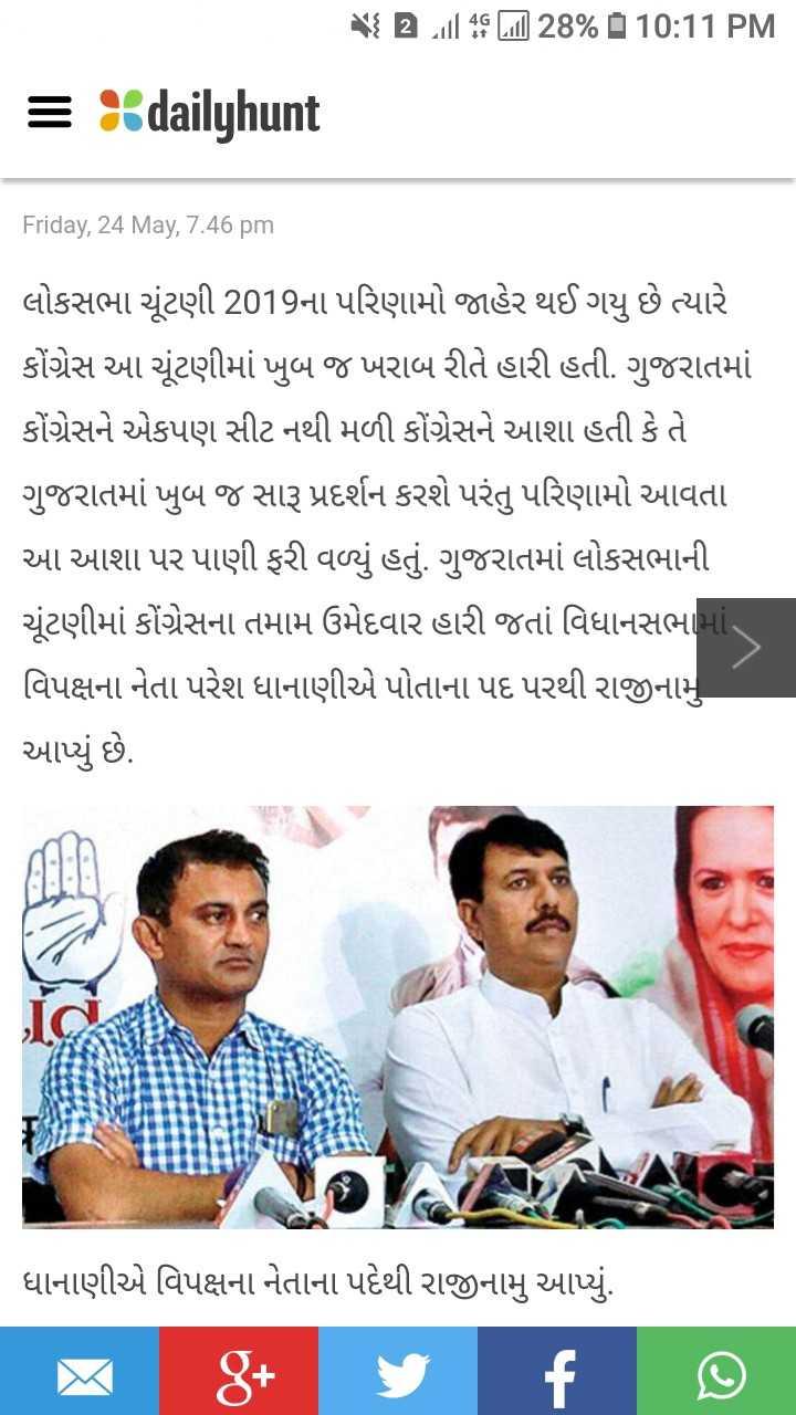 ✋ હાર્દિક પટેલ - પર uિll 39 Lil ] 28 % 10 : 11 PM = % dailyhunt Friday , 24 May , 7 . 46 pm લોકસભા ચૂંટણી 2019ના પરિણામો જાહેર થઈ ગયુ છે ત્યારે કોંગ્રેસ આ ચૂંટણીમાં ખુબ જ ખરાબ રીતે હારી હતી . ગુજરાતમાં કોંગ્રેસને એકપણ સીટ નથી મળી કોંગ્રેસને આશા હતી કે તે ગુજરાતમાં ખુબ જ સારૂ પ્રદર્શન કરશે પરંતુ પરિણામો આવતા આ આશા પર પાણી ફરી વળ્યું હતું . ગુજરાતમાં લોકસભાની ચૂંટણીમાં કોંગ્રેસના તમામ ઉમેદવાર હારી જતાં વિધાનસભામાં વિપક્ષના નેતા પરેશ ધાનાણીએ પોતાના પદ પરથી રાજીનામુ આપ્યું છે . ધાનાણીએ વિપક્ષના નેતાના પદેથી રાજીનામુ આપ્યું . - ShareChat