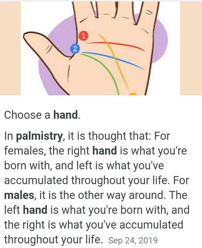 ✋ಶುದ್ಧ ಹಸ್ತ - Choose a hand . In palmistry , it is thought that : For females , the right hand is what you ' re born with , and left is what you ' ve accumulated throughout your life . For males , it is the other way around . The left hand is what you ' re born with , and the right is what you ' ve accumulated throughout your life . Sep 24 , 2019 - ShareChat