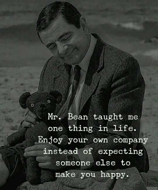 #✋nenu - Mr . Bean taught me one thing in life . Enjoy your own company instead of expecting someone else to make you happy . - ShareChat