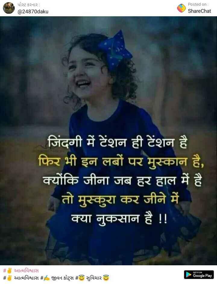 ✌️ આત્મવિશ્વાસ - પોસ્ટ કરનાર : @ 24870daku Posted on : ShareChat जिंदगी में टेंशन ही टेंशन है फिर भी इन लबों पर मुस्कान है , क्योंकि जीना जब हर हाल में है तो मुस्कुरा कर जीने में क्या नुकसान है ! ! # मात्मविश्वास છે આત્મવિશ્વાસ # GET IT ON Google Play જીવન કોટ્સ # 0 સુવિચાર | - ShareChat