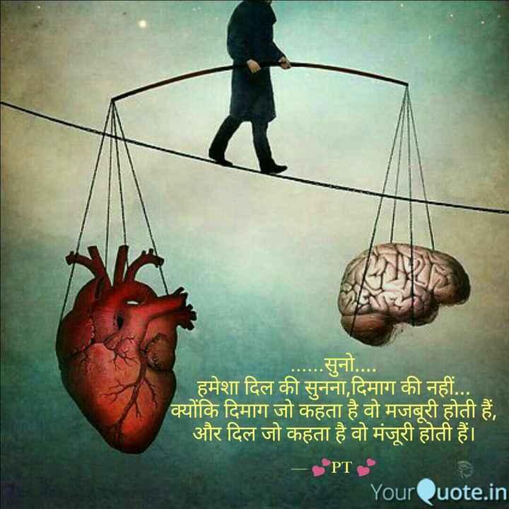 ✍ स्वरचित साहित्य - . . . सुनो . . . . हमेशा दिल की सुनना , दिमाग की नहीं . . . क्योंकि दिमाग जो कहता है वो मजबूरी होती हैं , और दिल जो कहता है वो मंजूरी होती हैं । - PTS YourQuote . in - ShareChat