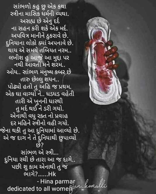 ✍ કવિતા - સાંભળો કહુ છુ એક કથા સ્ત્રીના માસિક ધર્મની વ્યથા . અસહ્ય છે એનું દર્દ ના સહન કરી શકે એક મર્દ . અપવિત્ર માનીને ઠુકરાવે છે . દુનિયાના લોકો ક્યાં અપનાવે છે . થાય એ સમયે તબિયત નરમ . . લખીશ હુ આજે આ મુદ્દા પર નથી આવતી મને શરમ . . ઓય . . સાંભળ મનુષ્ય કબર છે તારુ છેલ્લુ શયન . . . પોઢ્યો હતો તુ અહિ જ પ્રથમ , એક ઘા વાગ્યો ને . . ધડધડ વહેતી તારી એ ખુનની ધારથી તુ મર્દ થઈને ડરી ગયો . એનાથી વધુ રક્ત નો પ્રવાહ દર મહિને સ્ત્રીનો વહી ગયો . જેના થકી તુ આ દુનિયામાં આવ્યો છે . એ જ દાગ ને તે દુનિયાથી છુપાવ્યો સાંભળ એ સ્ત્રી . . . દુનિયા રચી છે તારા આ જ દાગે . . પછી શુ કામ એનાથી તું જ ભાગે ? . . . . . . Hk - Hina parmar dedicated to all womeßian _ ks - ShareChat