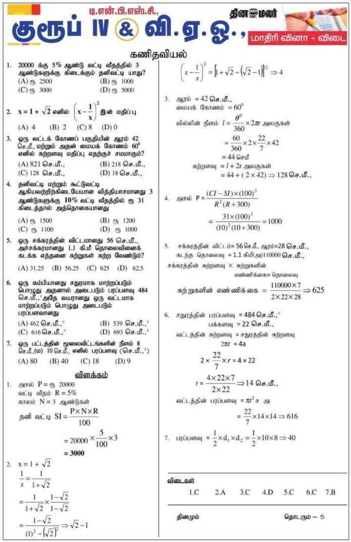 ✍ எக்ஸாம் குறிப்பு - டி . என் . பி . எஸ் . சி . , தினமலர் கருப் N & ) வ . ஏ . ஓ . , மாதிரி வினா - விடை கணிதவியல் 1 . 20000 க்கு 5 % ஆண்டு வட்டி வீதத்தில் 3 ஆண்டுகளுக்கு கிடைக்கும் தனிவட்டி யாது ? ( A ) ரூ 250 ( 0 ) ( B ) ரூ 1000 ( C ) ரூ 3000 ( D ) ரூ 5000 ஆரம் = 42 செ . மீ . , மையக் கோணம் = 60 90 வில்லின் நீளம் 1 = x20 அலகுகள் 360 * 60 x2x22 x42 360 7 = 44 செமீ சுற்றளவு = 1 + 2 அலகுகள் = 44 + ( 2 x 42 ) = 128 செ . மீ . , ( CI - ST ) x ( 100 ) ( 4 , அசல் P = 5 R ' ( R + 300 ) 31x ( 100 ) ( 10 ) ( 10 + 300 ) எ = 1000 x = 1 + 2 எனில் ( x - 1 இன் மதிப்பு ( A ) 4 ( B ) 2 ( C ) 8 ( D ) 0 ஒரு வட்டக் கோணப் பகுதியின் ஆரம் 42 செ . மீ . , மற்றும் அதன் மையக் கோணம் 60 எனில் சுற்றளவு மதிப்பு எதற்குச் சமமாகும் ? ( A ) 821 செ . மீ . , ( B ) 218 செ . மீ . , ( C ) 128 செ . மீ . , ( D ) 18 செ . மீ . , தனிவட்டி மற்றும் கூட்டுவட்டி ஆகியவற்றிற்கிடையேயான வித்தியாசமானது 3 ஆண்டுகளுக்கு 10 % வட்டி வீதத்தில் ரூ 31 கிடைத்தால் அத்தொகையானது ( A ) ரூ 1500 ( B ) ரூ 1200 ) ( C ) ரூ 1100 ( D ) ரூ 1000 ஒரு சக்கரத்தின் விட்டமானது 56 செ . மீ . , அச்சக்கரமானது 1 . 1 கி . மீ தொலைவினைக் கடக்க எத்தனை சுற்றுகள் சுற்ற வேண்டும் ? ( A ) 31 , 25 ( B ) 56 . 25 ( C ) 625 ( D ) 62 . 5 ஒரு கம்பியானது சதுரமாக மாற்றப்படும் பொழுது அதனால் அடைபடும் பரப்பளவு 484 செ . மீ . , ' அதே வயரானது ஒரு வட்டமாக மாற்றப்படும் பொழுது அடைபடும் பரப்பளவானது ( A ) 462 செ . மீ . , ( B ) 539 செ . மீ . , * ( C ) 616செ . மீ . , ( D ) 693 செ . மீ . , ? 7 , ஒரு பட்டத்தின் மூலைவிட்டங்களின் நீளம் 8 செ . மீ . ( ம ) 10 செ . மீ . , எனில் பரப்பளவு ( செ . மீ . , ? ) ( A ) 80 ( B ) 40 ( C ) 18 ( D ) 9 விளக்கம் அசல் P = ரு 20000 வட்டி வீதம் R = 5 % காலம் N = 3 ஆண்டுகள் 5 . சக்கரத்தின் விட்டம் = 56 செ . மீ . , ஆரம் = 28 செ . மீ . , கடந்த தொலைவு = 1 . 1 கிமீ ( அ ) 10000செ . மீ . , சக்கரத்தின் சுற்றளவு 3 சுற்றுகளின் எண்ணிக்கை = தொலைவு 110000X7 சுற்றுகளின் எண்ணிக்கை = 2x22x28 = 625 6 . சதுரத்தின் பரப்பளவு = 484 செ . மீ . , பக்களவு = 22 செ . மீ . , வட்டத்தின் சுற்றளவு = சதுரத்தின் சுற்றளவு 2 r = 4a 2 ) 2x xr = 4 x 22 ( = 4x22x7 . 2 = 14 செ . மீ . , 2x22 வட்ட