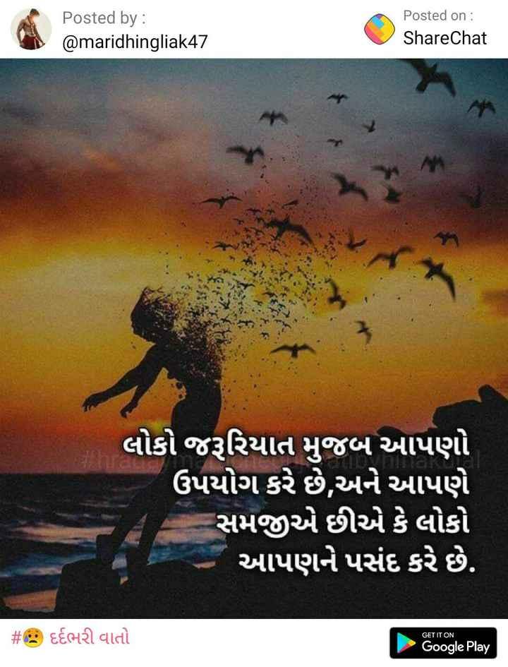 ✍️ જીવન કોટ્સ - Posted by : @ maridhingliak47 Posted on : ShareChat લોકો જરૂરિયાત મુજબ આપણો ઉપયોગ કરે છે , અને આપણે સમજીએ છીએ કે લોકો આપણને પસંદ કરે છે . # - દર્દભરી વાતો GET IT ON Google Play - ShareChat