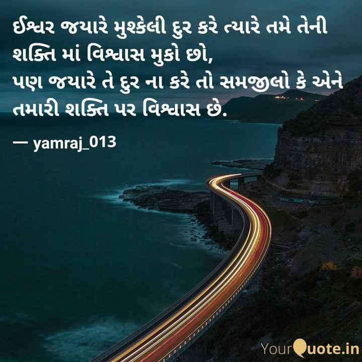 ✍️ જીવન કોટ્સ -   ઈશ્વર જયારે મુશ્કેલી દુર કરે ત્યારે તમે તેની ' શક્તિ માં વિશ્વાસ મુકો છો , પણ જયારે તે દુર ના કરે તો સમજીલો કે એને તમારી શક્તિ પર વિશ્વાસ છે . – yamraj _ 013 YourQuote . in - ShareChat